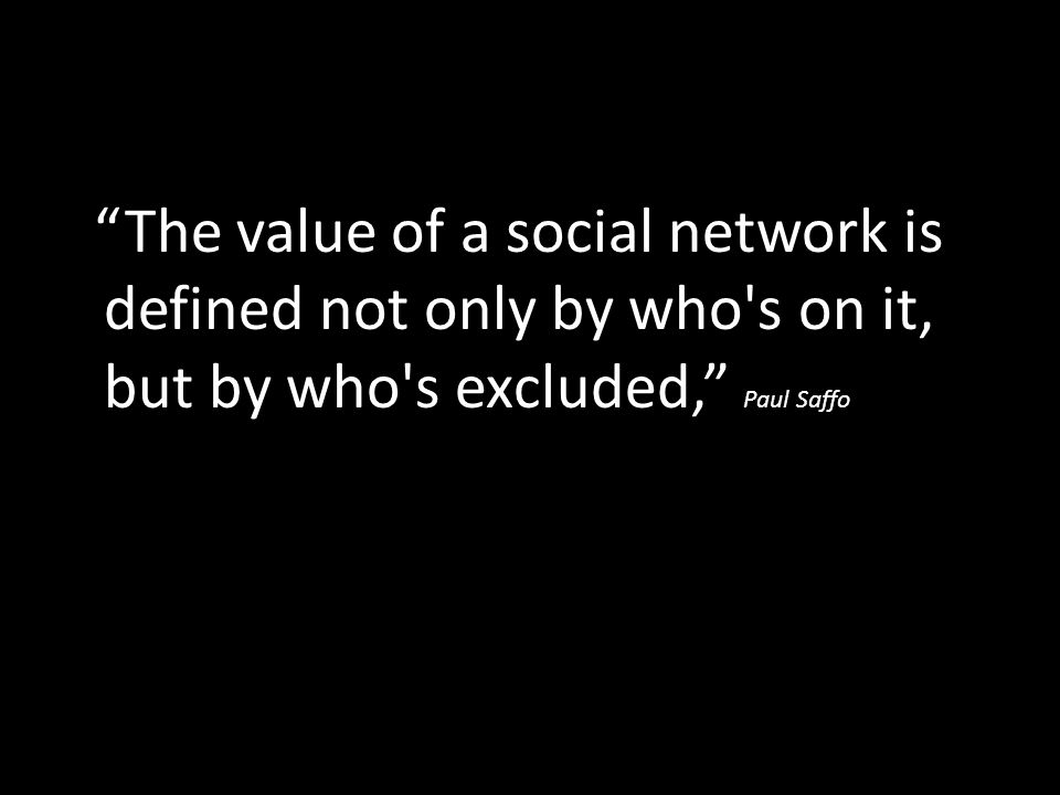 The value of a social network is defined not only by who s on it, but by who s excluded, Paul Saffo