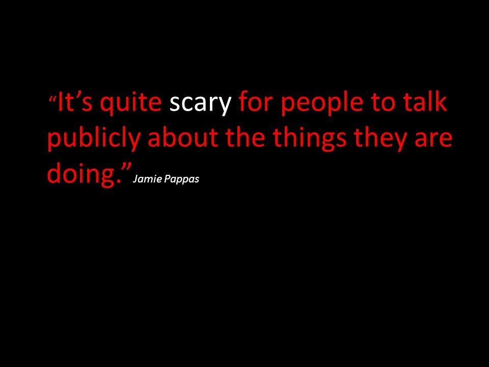 It's quite scary for people to talk publicly about the things they are doing. Jamie Pappas