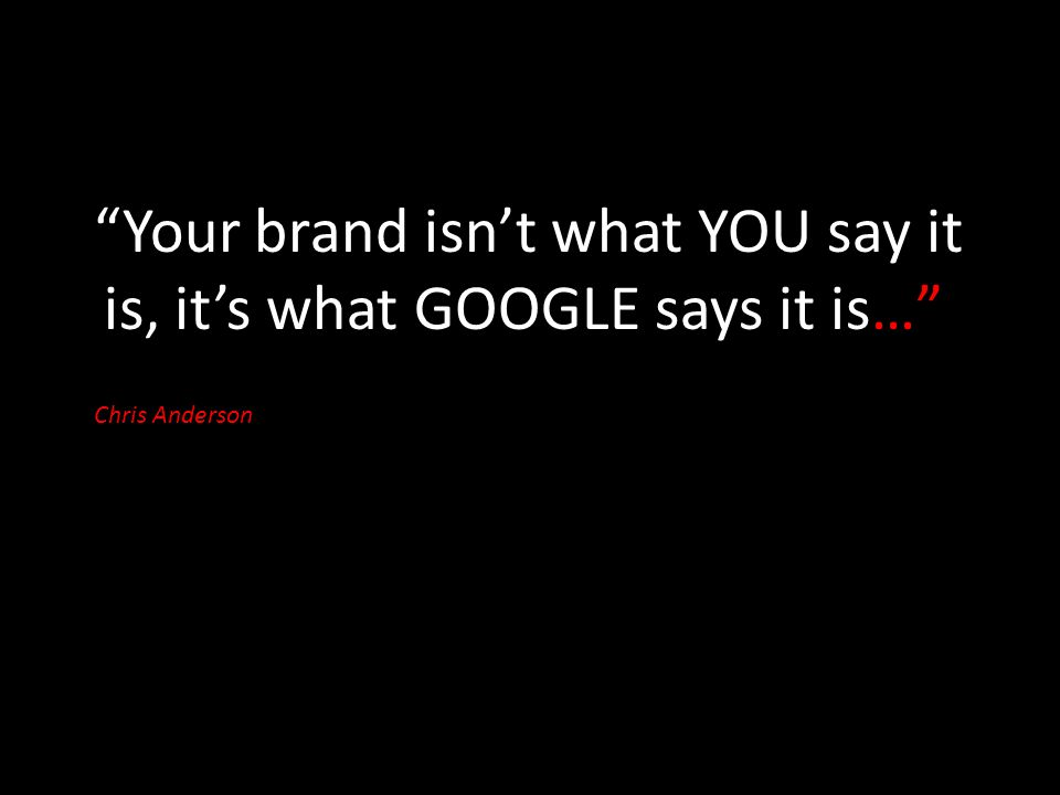Your brand isn't what YOU say it is, it's what GOOGLE says it is… Chris Anderson