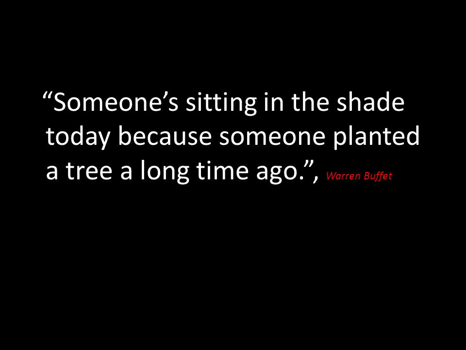 Someone's sitting in the shade today because someone planted a tree a long time ago. , Warren Buffet