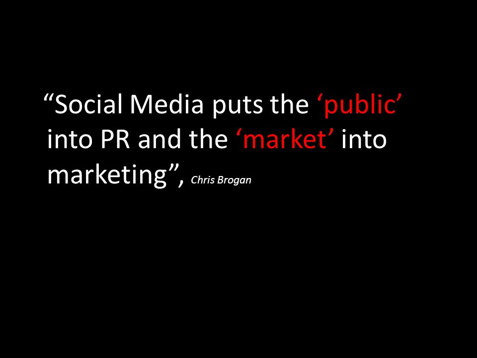 Social Media puts the 'public' into PR and the 'market' into marketing , Chris Brogan