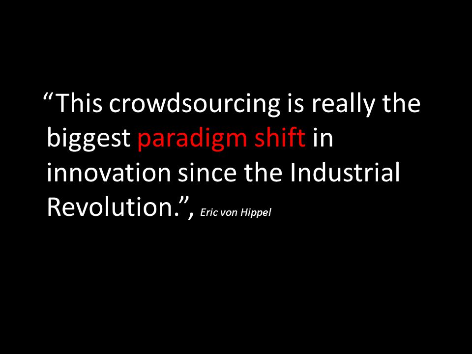 This crowdsourcing is really the biggest paradigm shift in innovation since the Industrial Revolution. , Eric von Hippel
