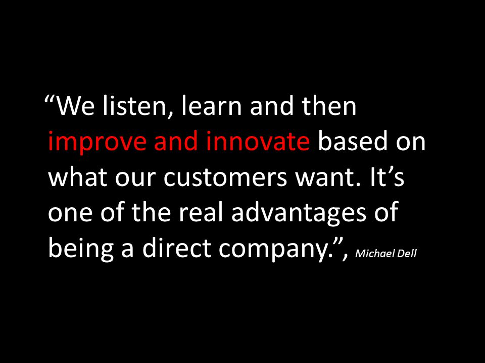 We listen, learn and then improve and innovate based on what our customers want.