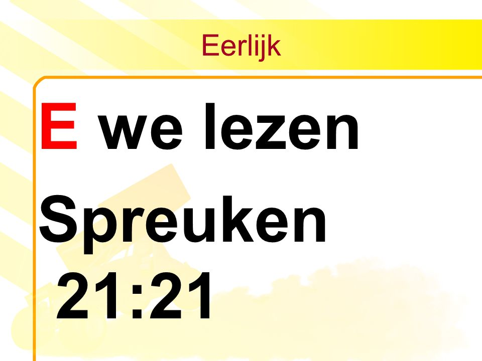 Eerlijk E we lezen Spreuken 21:21