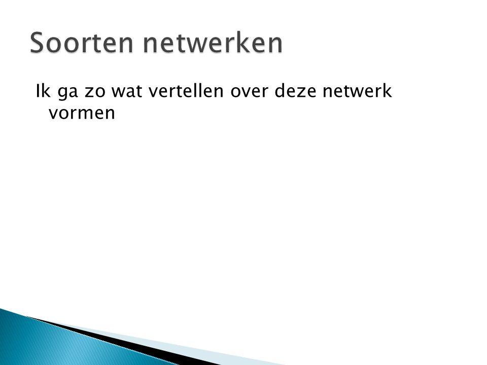 Soorten netwerken Ik ga zo wat vertellen over deze netwerk vormen