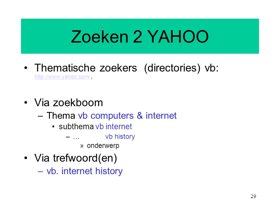 Zoeken 2 YAHOO Thematische zoekers (directories) vb: http://www.yahoo.com/ , Via zoekboom. Thema vb computers & internet.