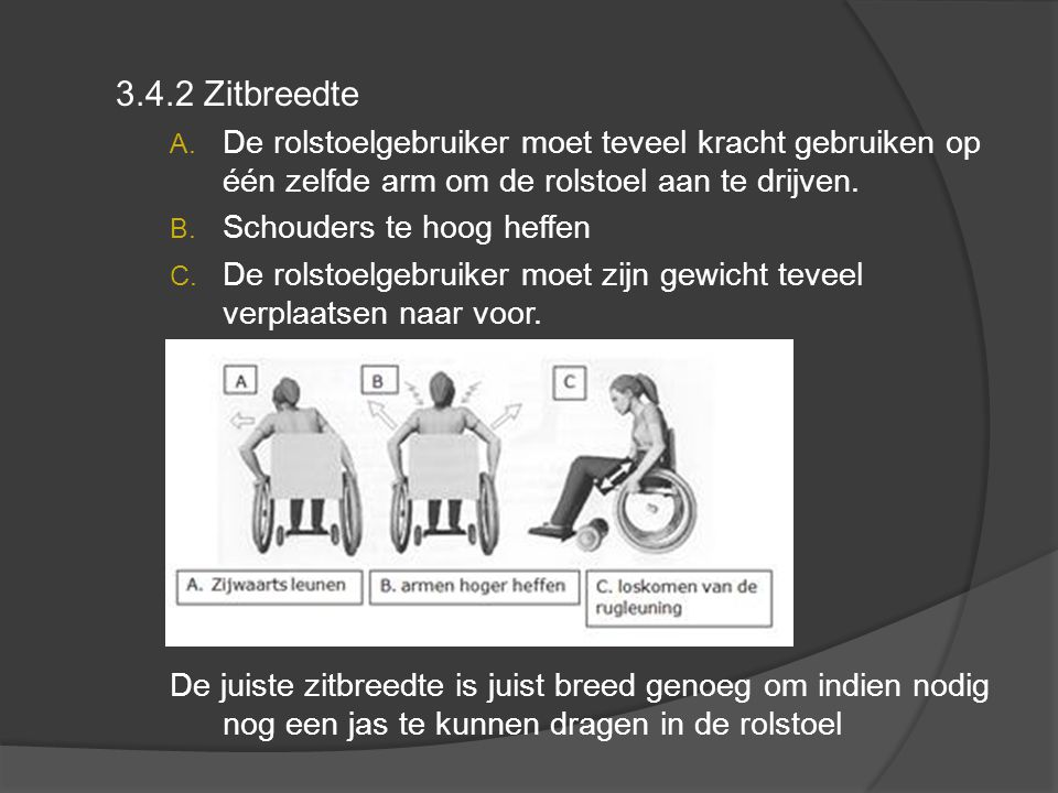 3.4.2 Zitbreedte De rolstoelgebruiker moet teveel kracht gebruiken op één zelfde arm om de rolstoel aan te drijven.