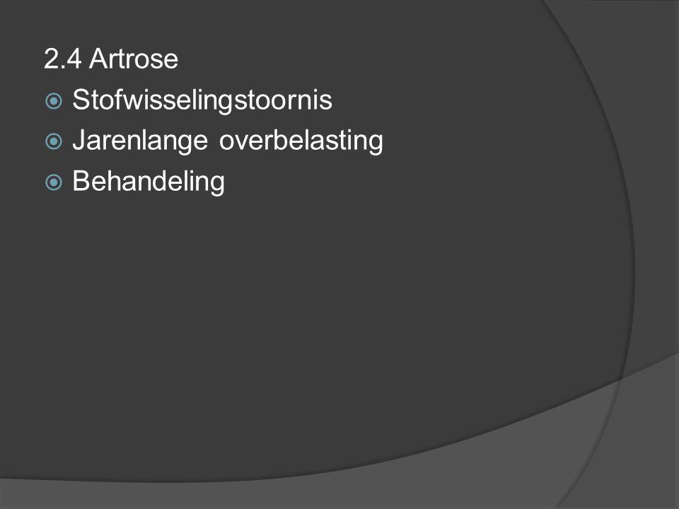 2.4 Artrose Stofwisselingstoornis Jarenlange overbelasting Behandeling