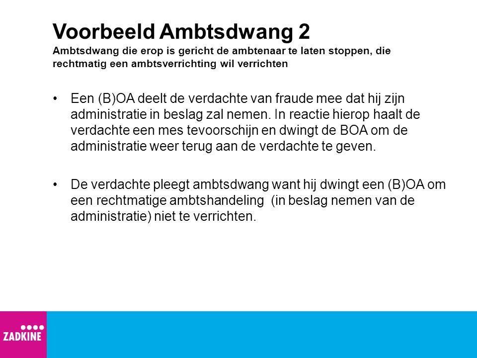 Voorbeeld Ambtsdwang 2 Ambtsdwang die erop is gericht de ambtenaar te laten stoppen, die rechtmatig een ambtsverrichting wil verrichten
