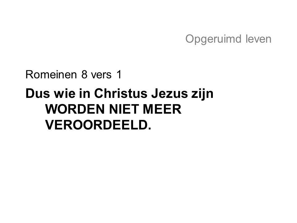 Dus wie in Christus Jezus zijn WORDEN NIET MEER VEROORDEELD.