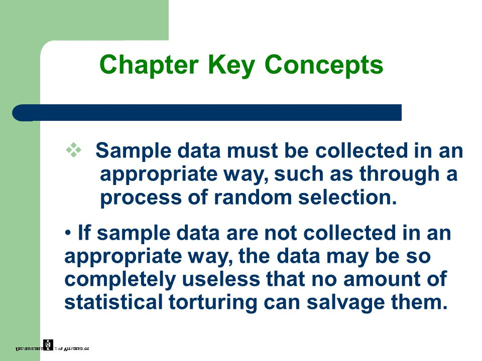 Chapter Key Concepts Sample data must be collected in an appropriate way, such as through a process of random selection.