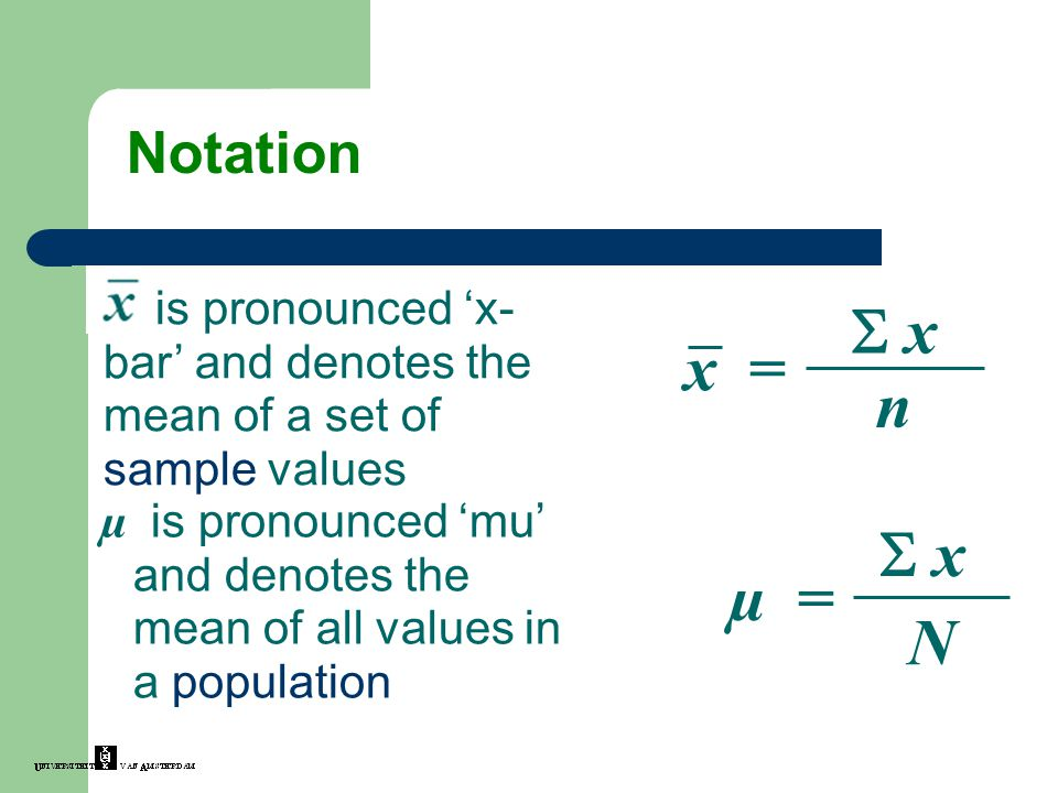 Notation is pronounced 'x-bar' and denotes the mean of a set of sample values. x = n.  x.