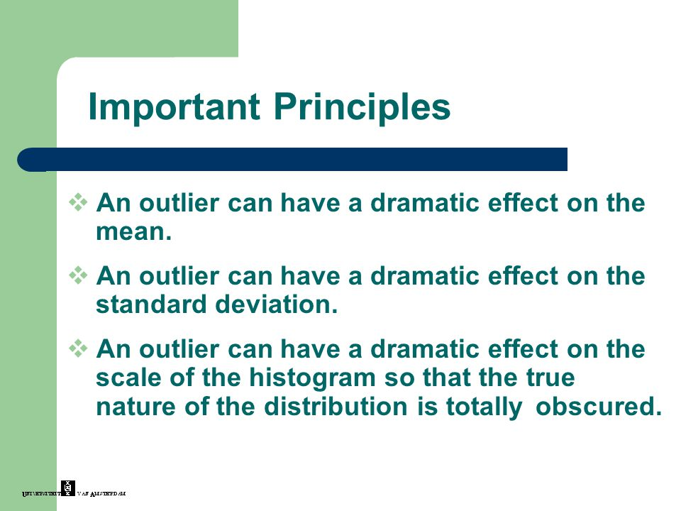 Important Principles An outlier can have a dramatic effect on the mean. An outlier can have a dramatic effect on the standard deviation.