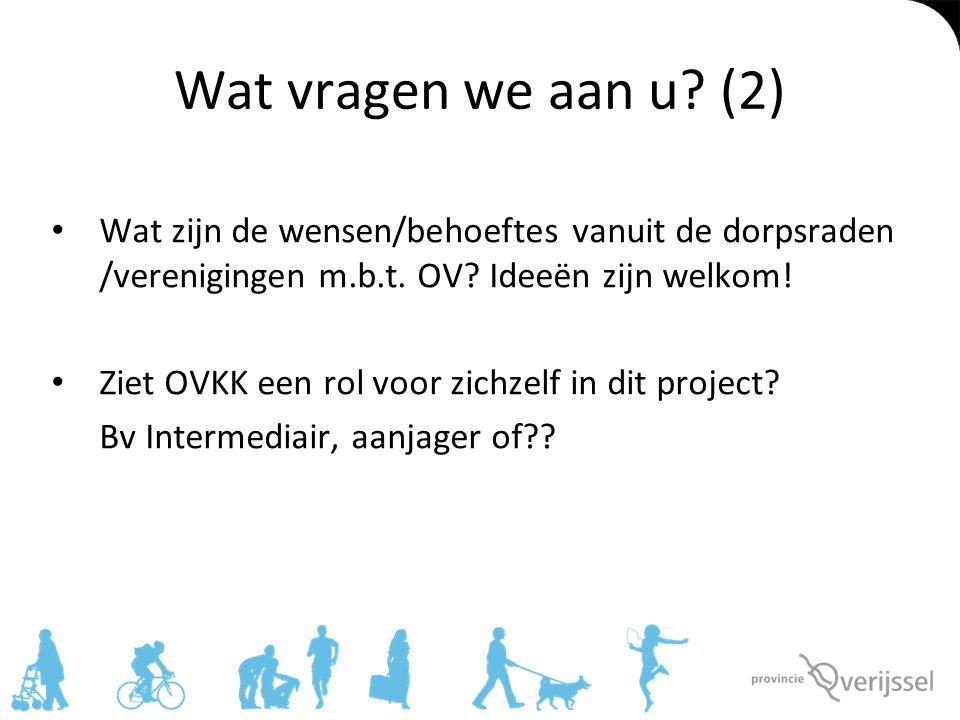 Wat vragen we aan u (2) Wat zijn de wensen/behoeftes vanuit de dorpsraden /verenigingen m.b.t. OV Ideeën zijn welkom!