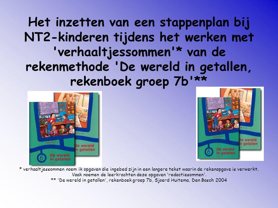 Het inzetten van een stappenplan bij NT2-kinderen tijdens het werken met verhaaltjessommen * van de rekenmethode De wereld in getallen, rekenboek groep 7b ** * verhaaltjessommen noem ik opgaven die ingebed zijn in een langere tekst waarin de rekenopgave is verwerkt.