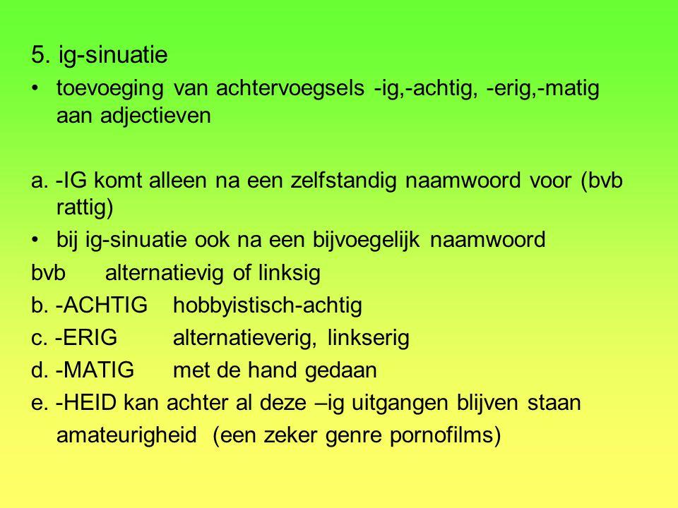 5. ig-sinuatie toevoeging van achtervoegsels -ig,-achtig, -erig,-matig aan adjectieven.