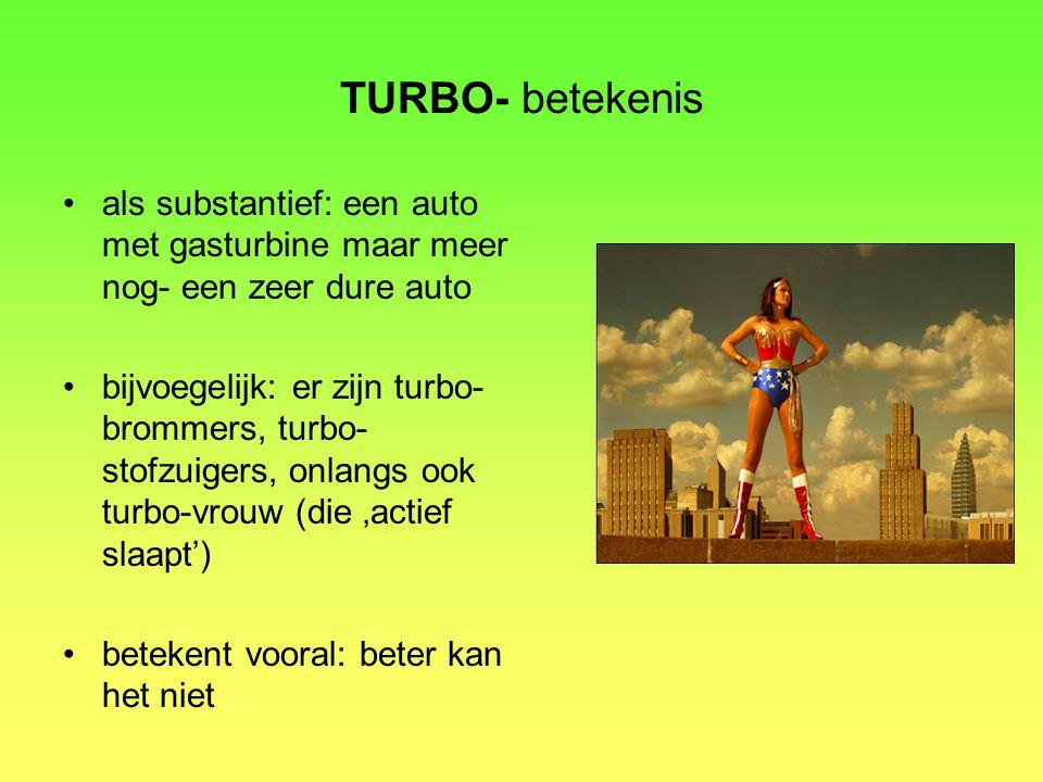 TURBO- betekenis als substantief: een auto met gasturbine maar meer nog- een zeer dure auto.