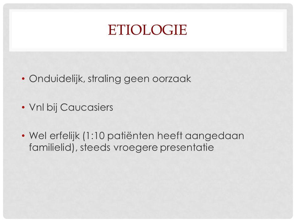 etiologie Onduidelijk, straling geen oorzaak Vnl bij Caucasiers