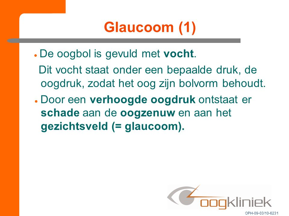 Glaucoom (1)  De oogbol is gevuld met vocht. Dit vocht staat onder een bepaalde druk, de oogdruk, zodat het oog zijn bolvorm behoudt.