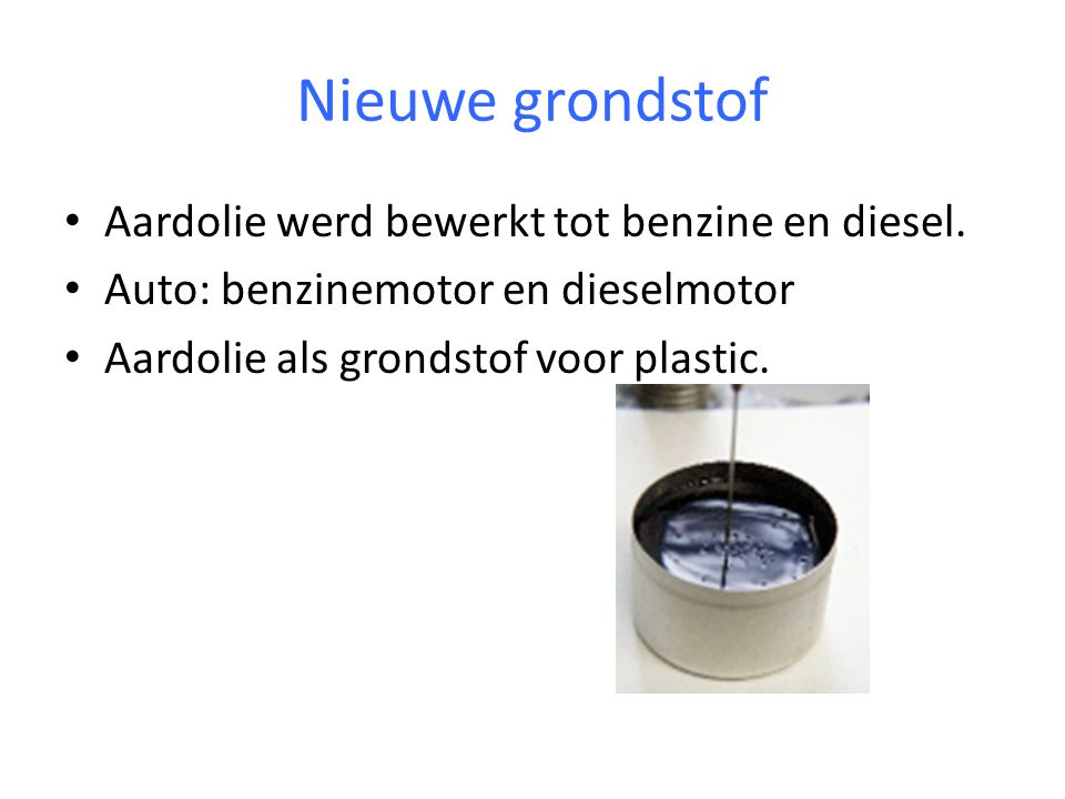 Nieuwe grondstof Aardolie werd bewerkt tot benzine en diesel.