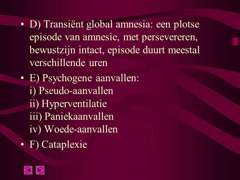 D) Transiënt global amnesia: een plotse episode van amnesie, met persevereren, bewustzijn intact, episode duurt meestal verschillende uren