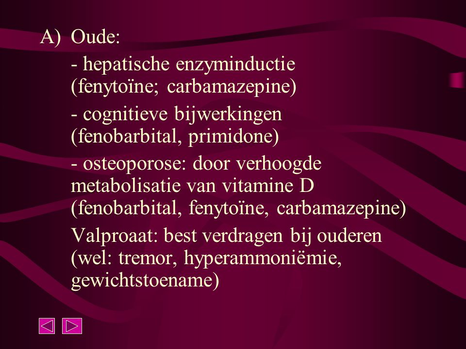 Oude: - hepatische enzyminductie (fenytoïne; carbamazepine) - cognitieve bijwerkingen (fenobarbital, primidone)