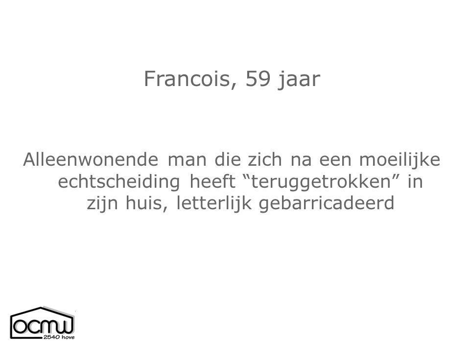Francois, 59 jaar Alleenwonende man die zich na een moeilijke echtscheiding heeft teruggetrokken in zijn huis, letterlijk gebarricadeerd.