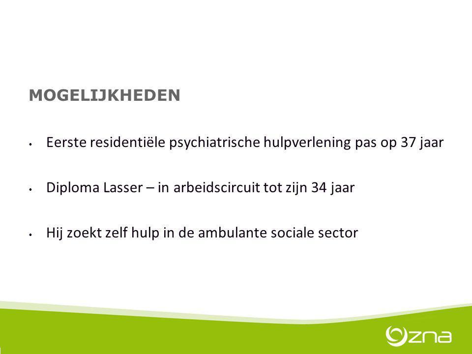 MOGELIJKHEDEN Eerste residentiële psychiatrische hulpverlening pas op 37 jaar. Diploma Lasser – in arbeidscircuit tot zijn 34 jaar.