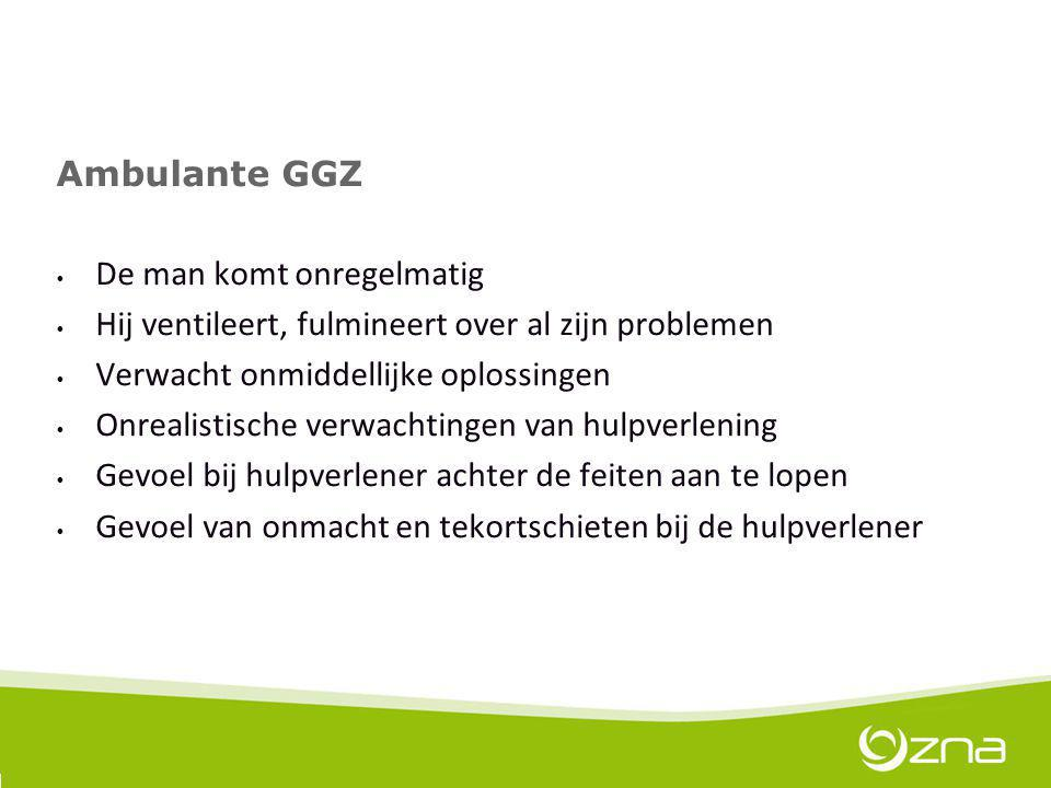 Ambulante GGZ De man komt onregelmatig. Hij ventileert, fulmineert over al zijn problemen. Verwacht onmiddellijke oplossingen.