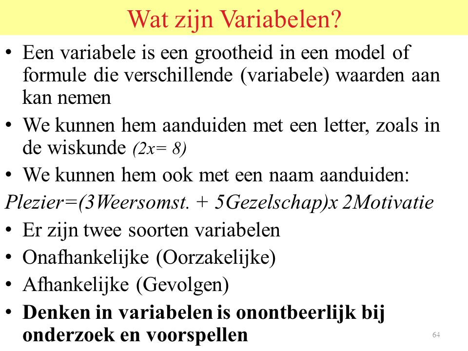 Wat zijn Variabelen Een variabele is een grootheid in een model of formule die verschillende (variabele) waarden aan kan nemen.