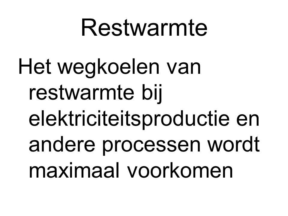 Restwarmte Het wegkoelen van restwarmte bij elektriciteitsproductie en andere processen wordt maximaal voorkomen.