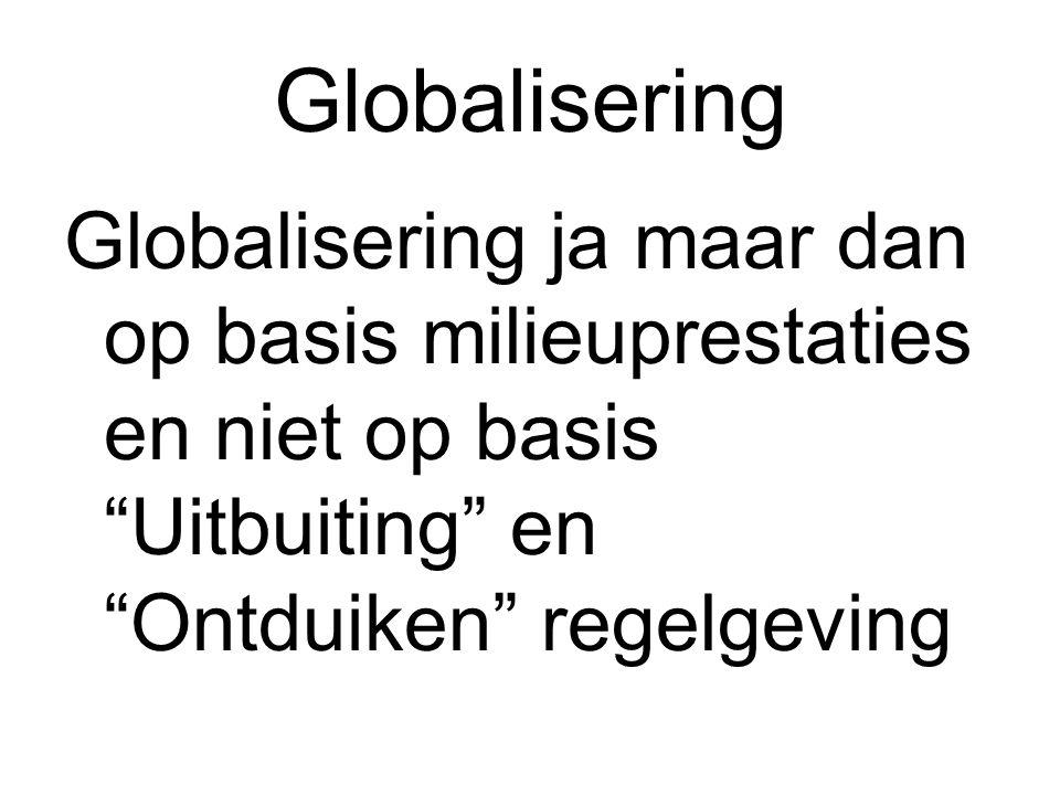 Globalisering Globalisering ja maar dan op basis milieuprestaties en niet op basis Uitbuiting en Ontduiken regelgeving.