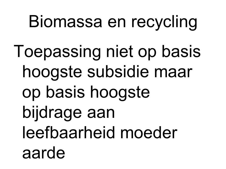 Biomassa en recycling Toepassing niet op basis hoogste subsidie maar op basis hoogste bijdrage aan leefbaarheid moeder aarde.