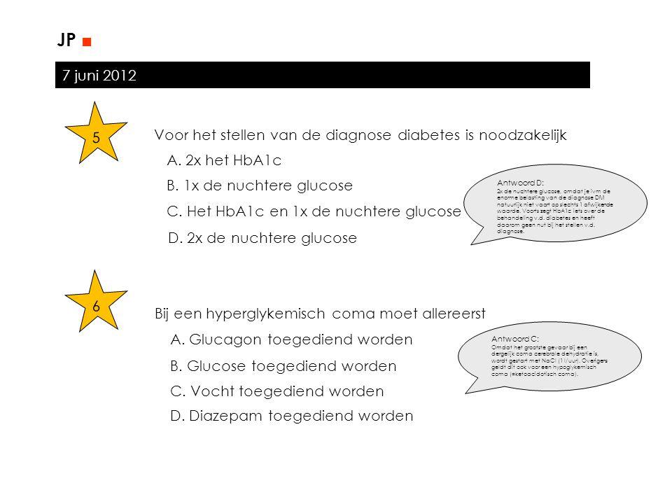 JP ■ 7 juni 2012. 5. Voor het stellen van de diagnose diabetes is noodzakelijk. A. 2x het HbA1c.