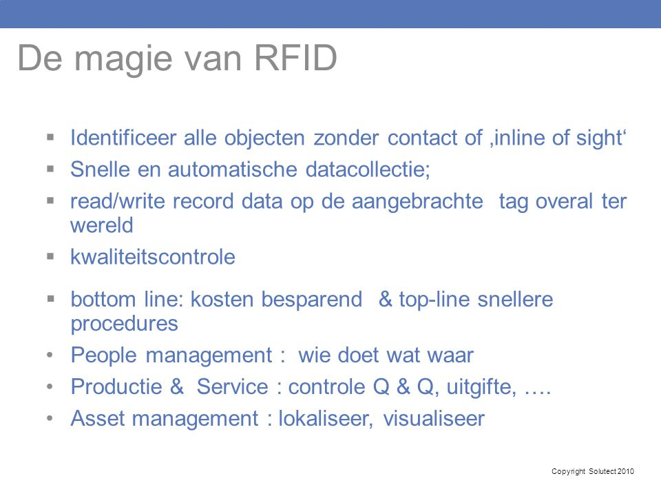 De magie van RFID Identificeer alle objecten zonder contact of 'inline of sight' Snelle en automatische datacollectie;