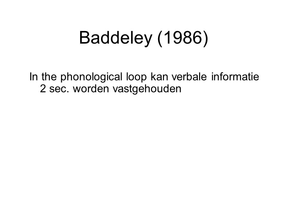 Baddeley (1986) In the phonological loop kan verbale informatie 2 sec. worden vastgehouden