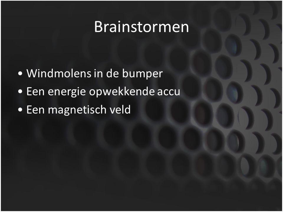 Brainstormen • Windmolens in de bumper • Een energie opwekkende accu • Een magnetisch veld