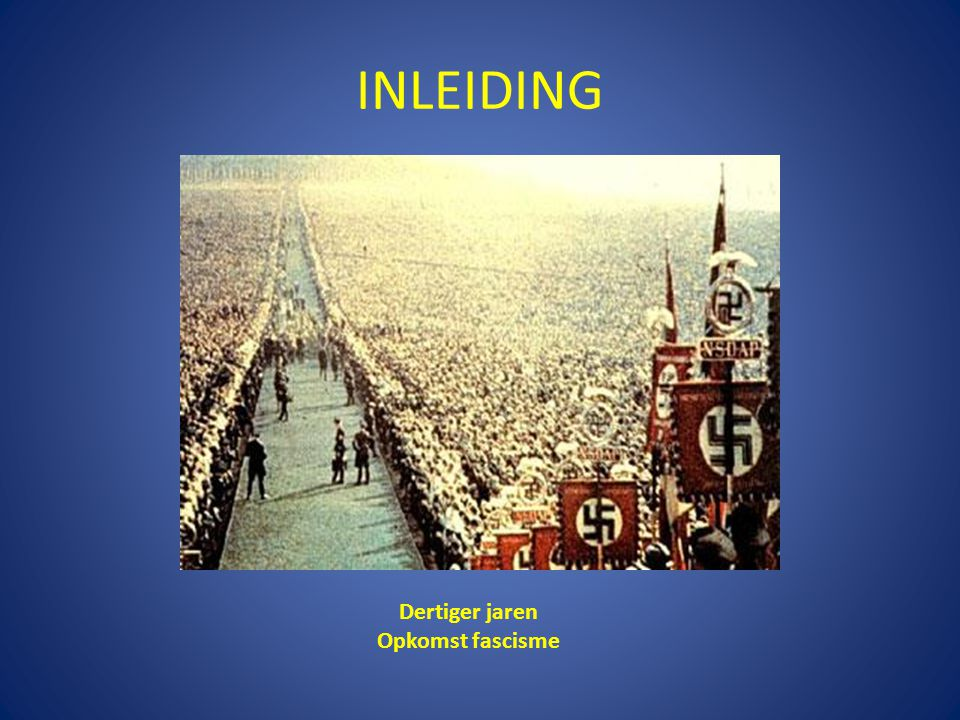 INLEIDING Dertiger jaren Opkomst fascisme