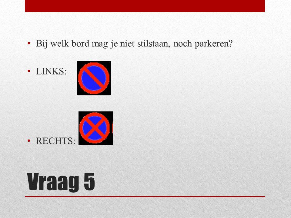 Vraag 5 Bij welk bord mag je niet stilstaan, noch parkeren LINKS: