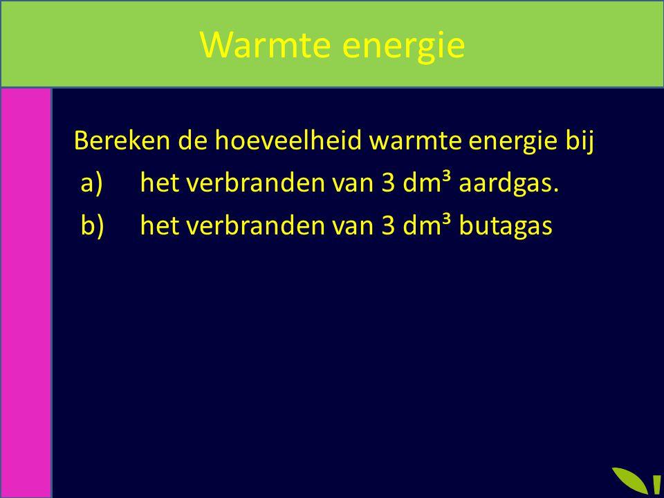 Warmte energie Bereken de hoeveelheid warmte energie bij a) het verbranden van 3 dm³ aardgas.