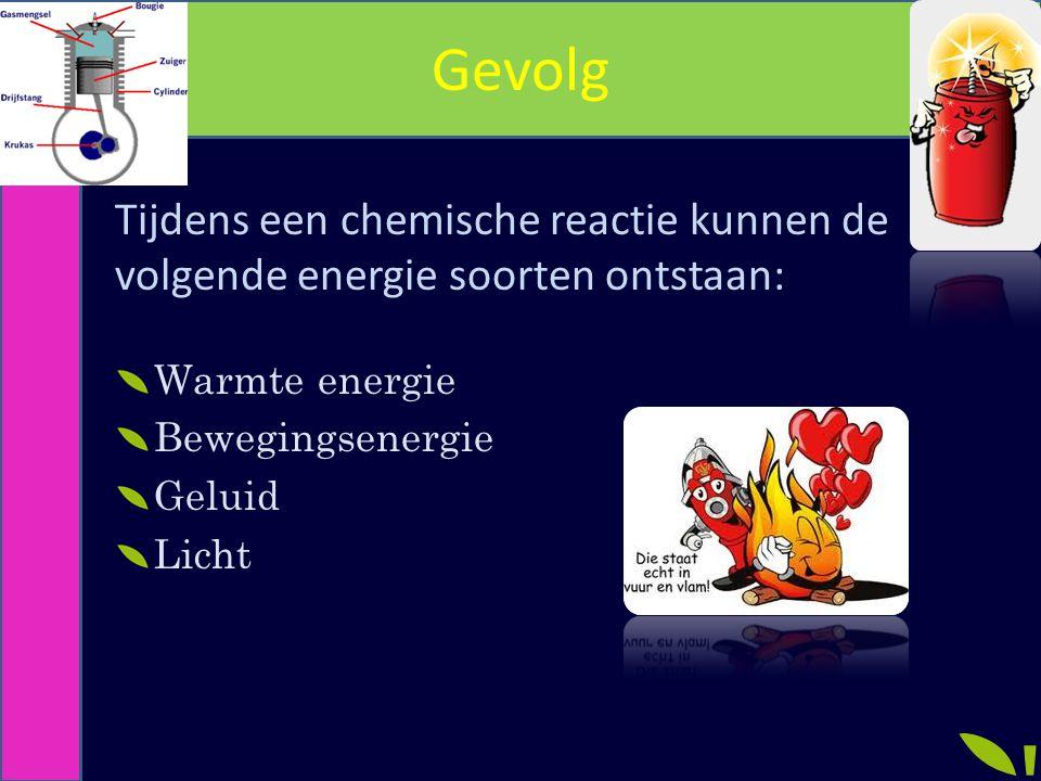 Gevolg Tijdens een chemische reactie kunnen de volgende energie soorten ontstaan: Warmte energie. Bewegingsenergie.