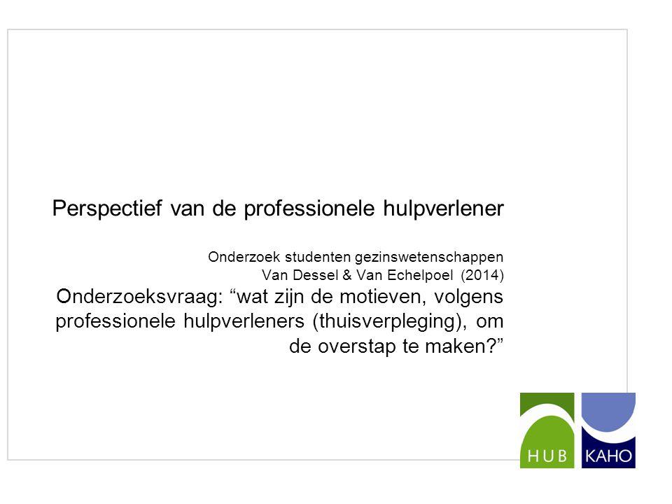 Perspectief van de professionele hulpverlener Onderzoek studenten gezinswetenschappen Van Dessel & Van Echelpoel (2014) Onderzoeksvraag: wat zijn de motieven, volgens professionele hulpverleners (thuisverpleging), om de overstap te maken
