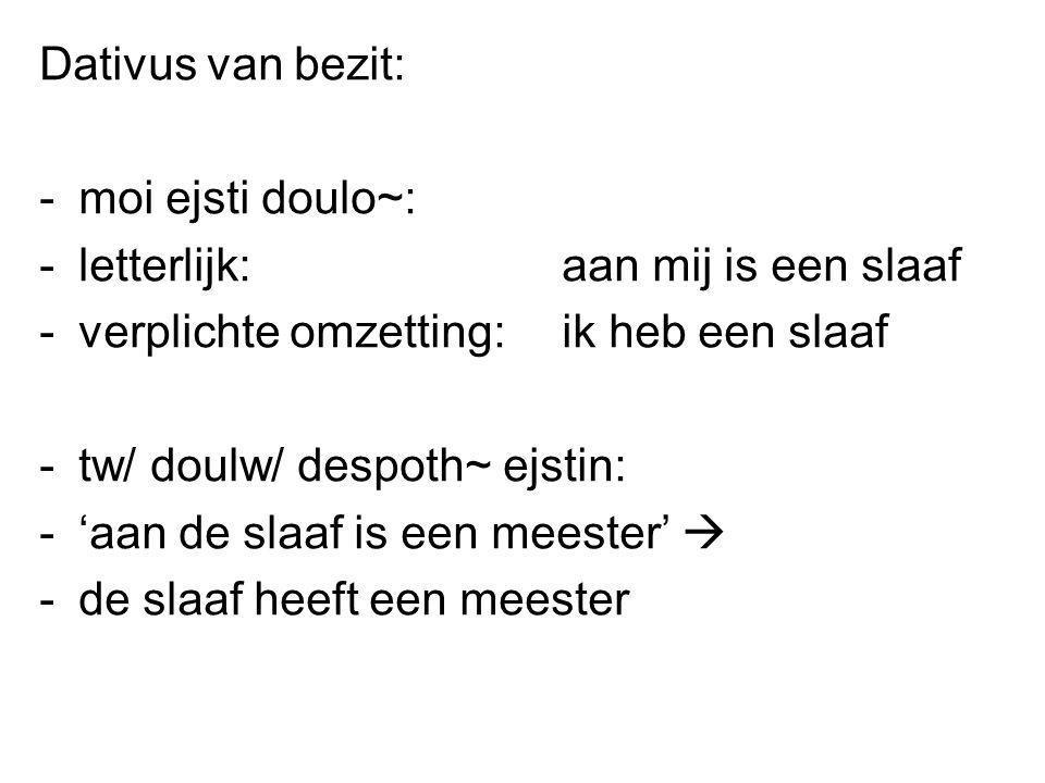 Dativus van bezit: moi ejsti doulo~: letterlijk: aan mij is een slaaf. verplichte omzetting: ik heb een slaaf.