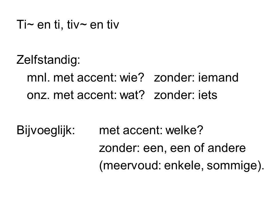 Ti~ en ti, tiv~ en tiv Zelfstandig: mnl. met accent: wie zonder: iemand. onz. met accent: wat zonder: iets.