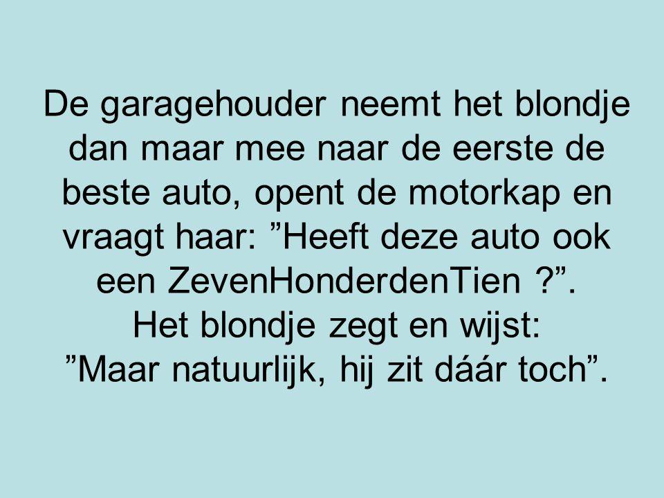 De garagehouder neemt het blondje dan maar mee naar de eerste de beste auto, opent de motorkap en vraagt haar: Heeft deze auto ook een ZevenHonderdenTien .