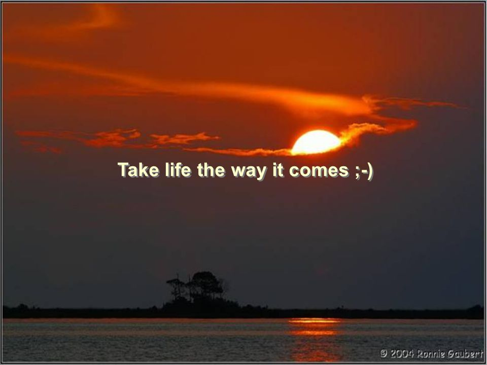 Take life the way it comes ;-)