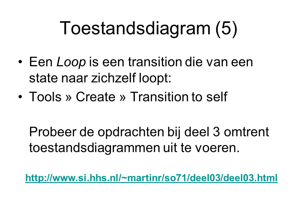 Toestandsdiagram (5) Een Loop is een transition die van een state naar zichzelf loopt: Tools » Create » Transition to self.