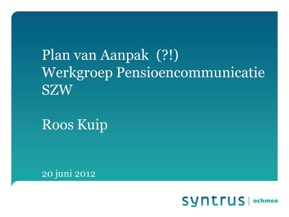 Plan van Aanpak ( !) Werkgroep Pensioencommunicatie SZW Roos Kuip 20 juni 2012