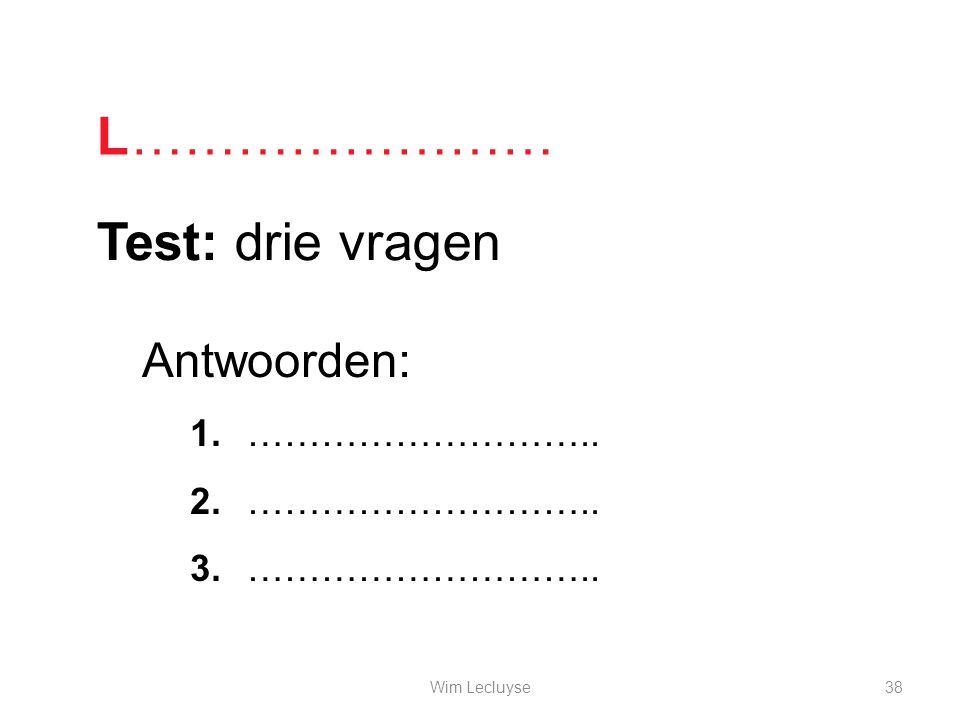 L …………………… Test: drie vragen Antwoorden: ……………………….. Wim Lecluyse