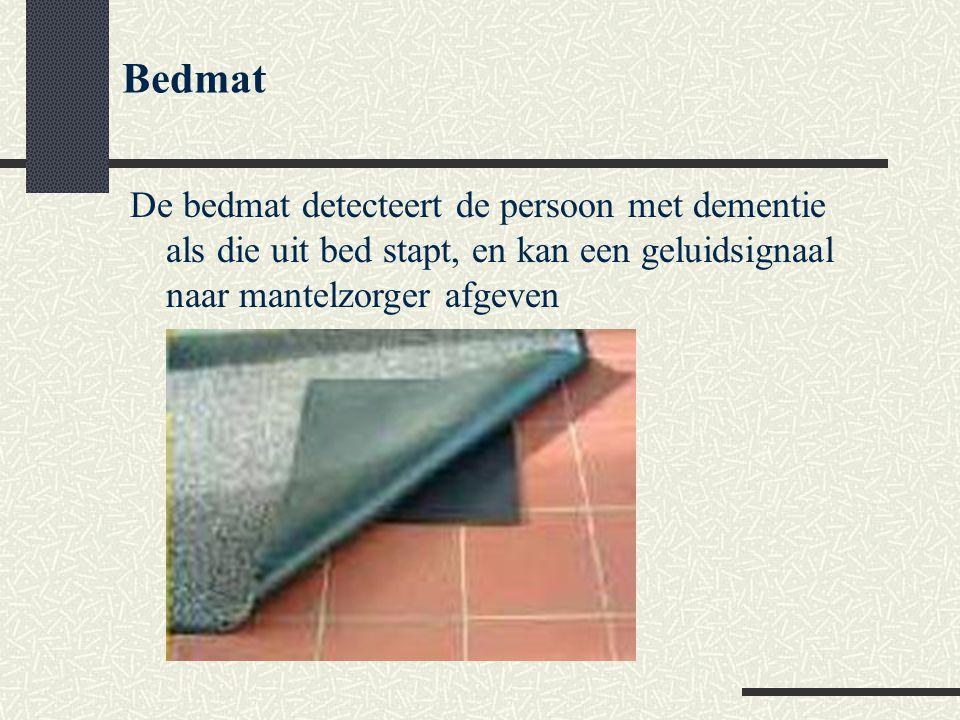 Bedmat De bedmat detecteert de persoon met dementie als die uit bed stapt, en kan een geluidsignaal naar mantelzorger afgeven.